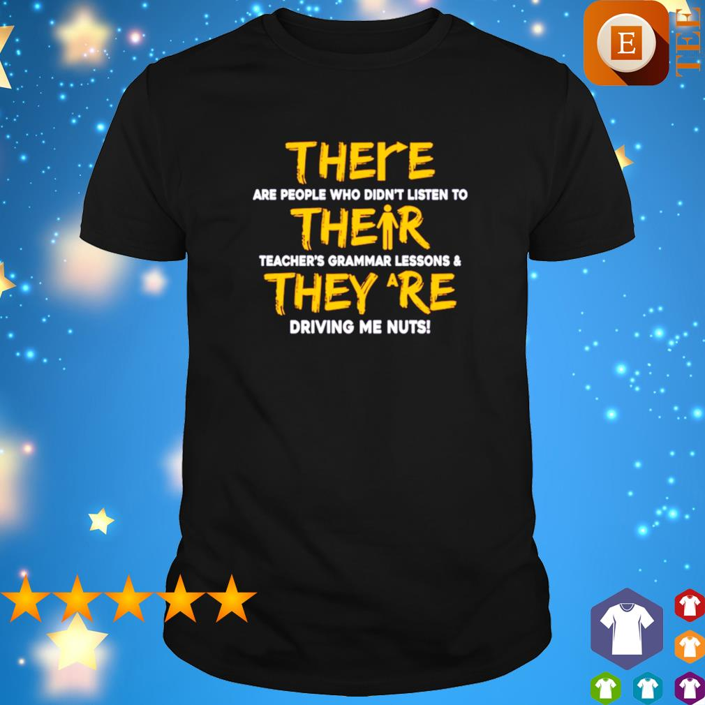 There are people who didn't listen to their teacher's grammar lessons shirt