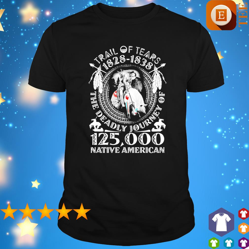 Trail of tears 1828 1838 the deadly journey of 125 000 Native American shirt