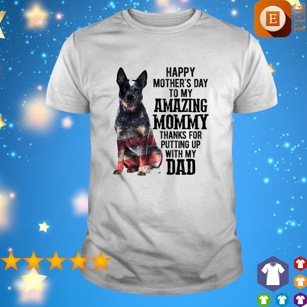 Blue Heeler Happy mother's day to my amazing mommy thanks for putting up shirt