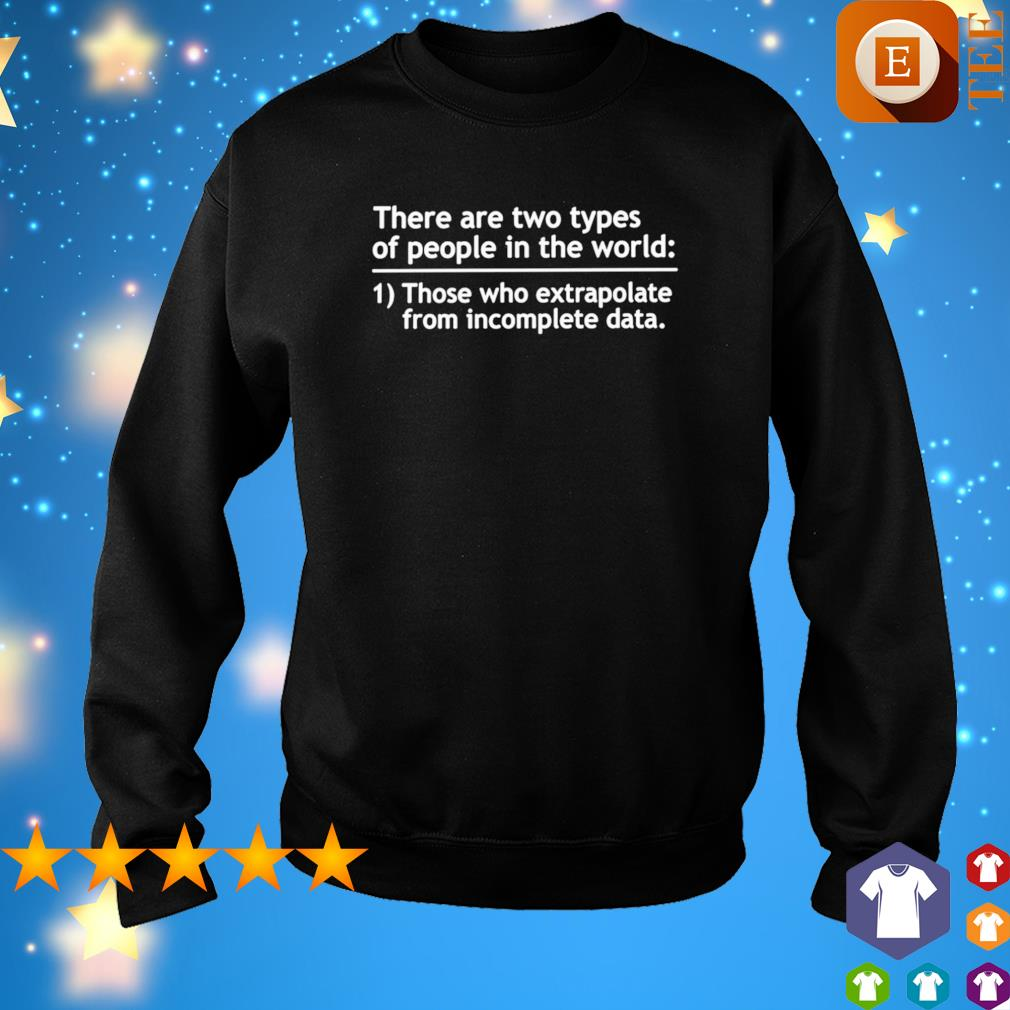 There are two types of people in the world those who extrapolate from incomplete data s sweater