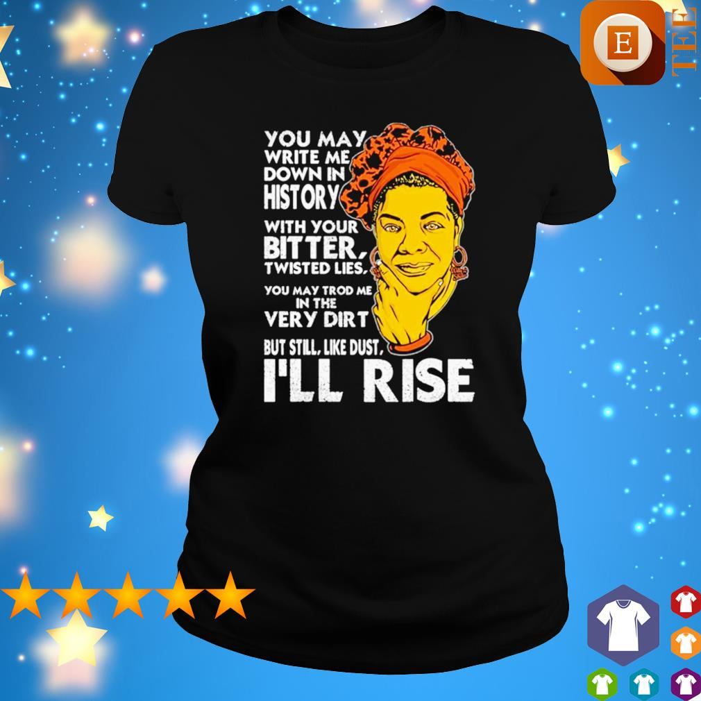 You may write me down in history with you bitter I'll rise s ladies tee
