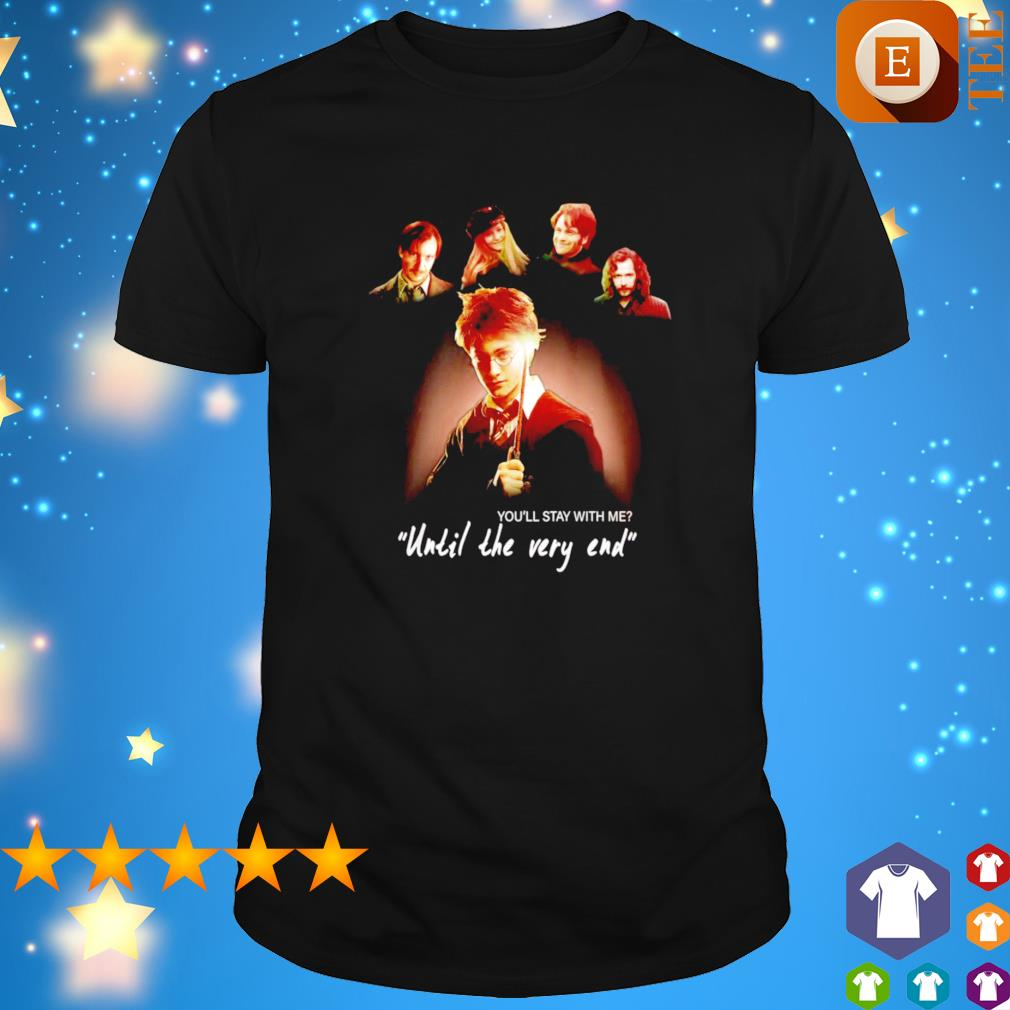 You'll stay with me until the very end shirt