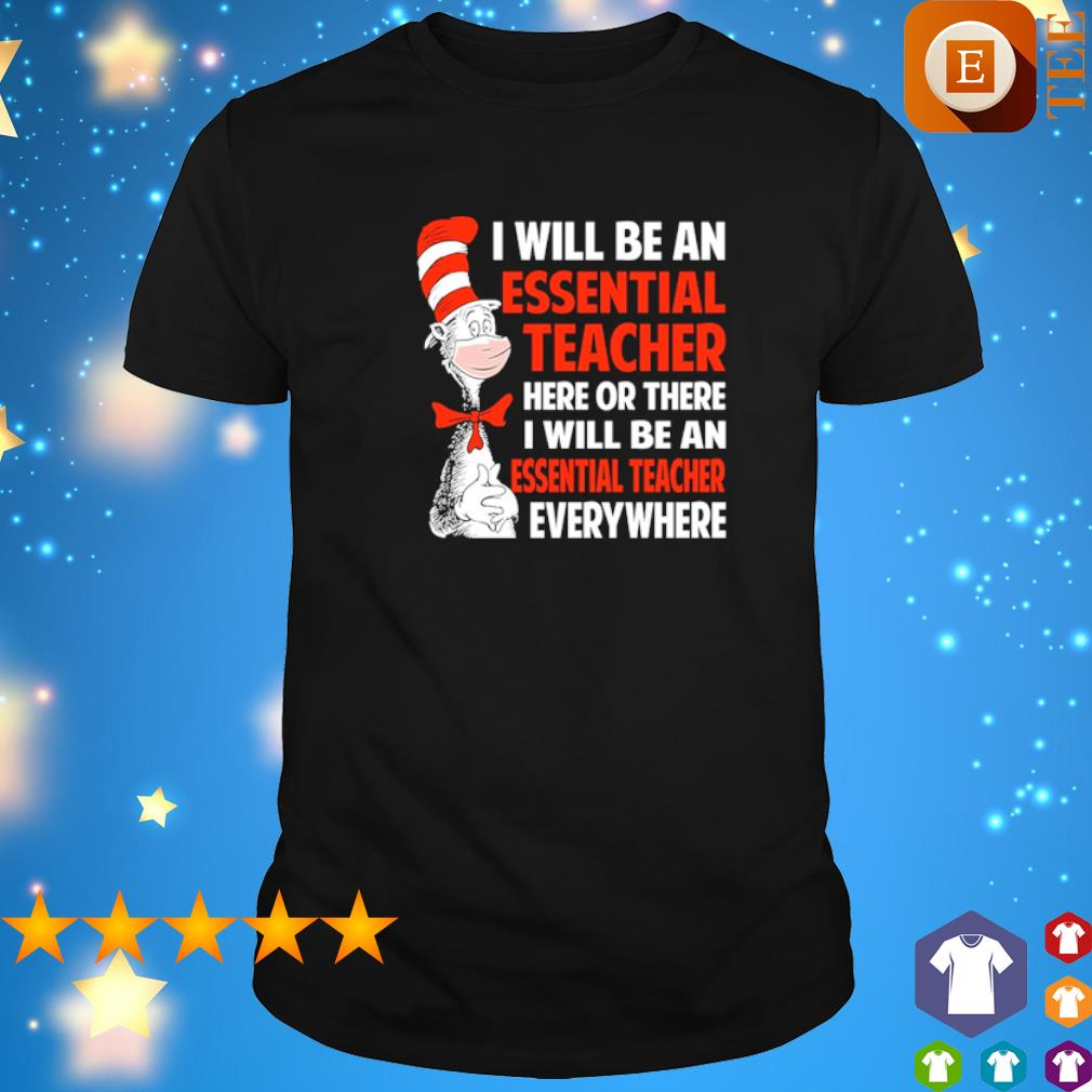 Dr Seuss I will be an essential Teach here or there I will be an essential Teach shirt