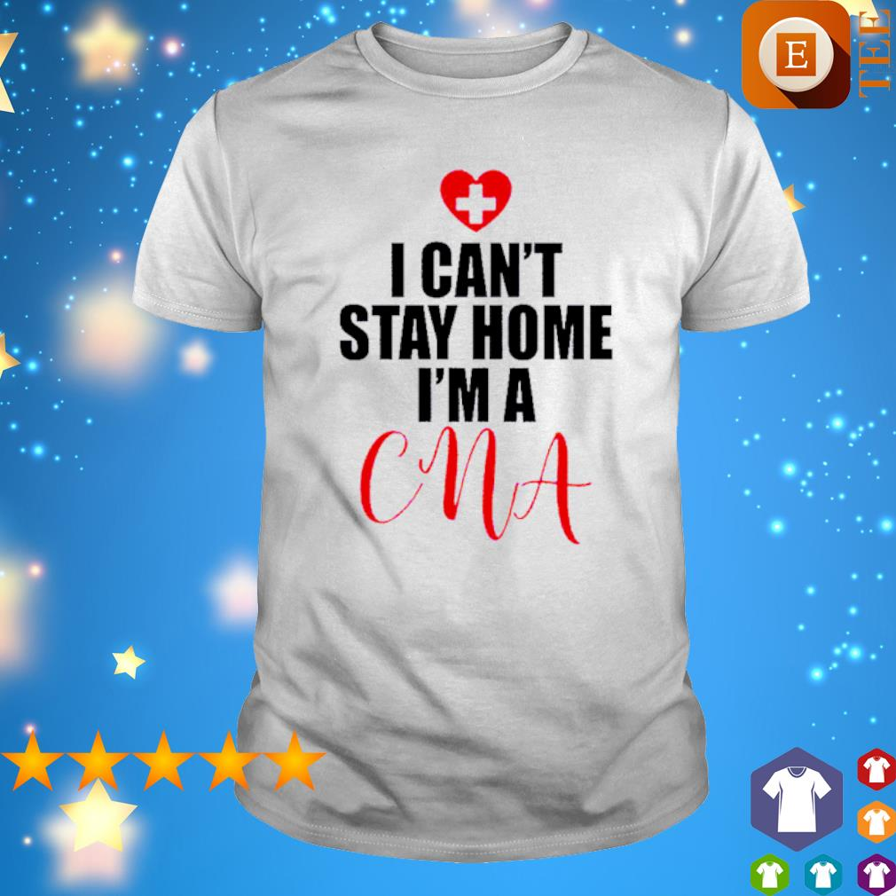 I can't stay home I'm a CNA shirt