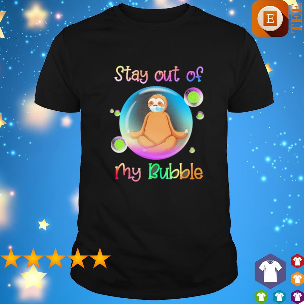 Sloth yoga stay out of my Bubble shirt