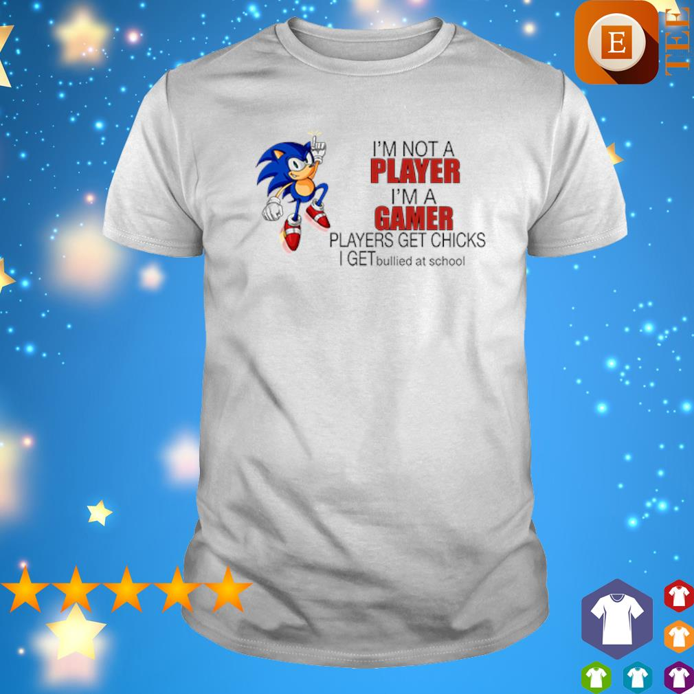 Sonic I'm not a player I'm a gamer players get chicks shirt