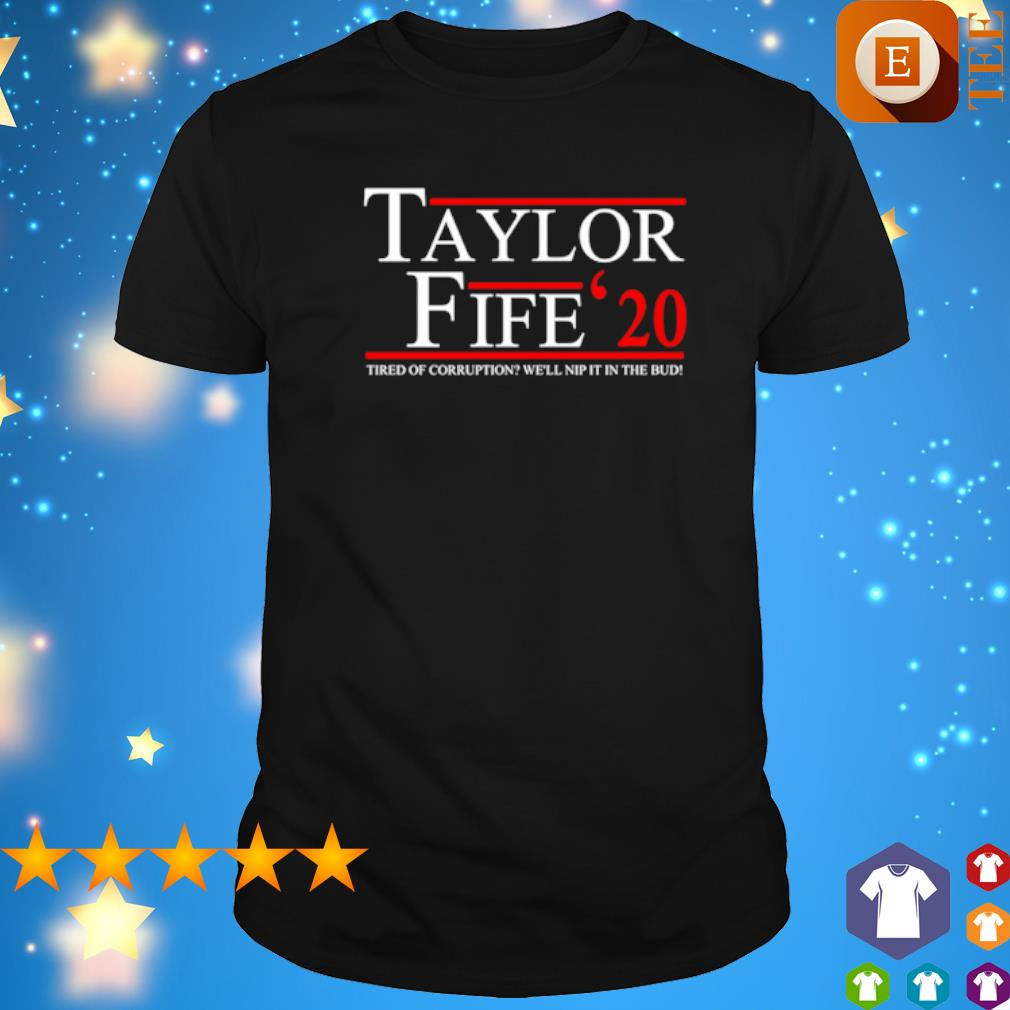 Taylor Fife 2020 tired of corruption we'll nip it in the bud shirt