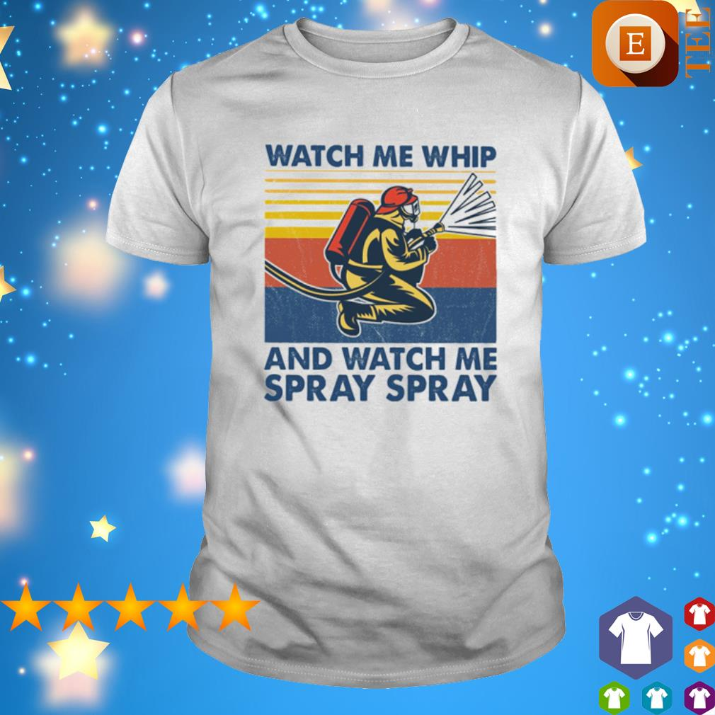 Firefighter Watch Me Whip and watch me spray spray vintage shirt