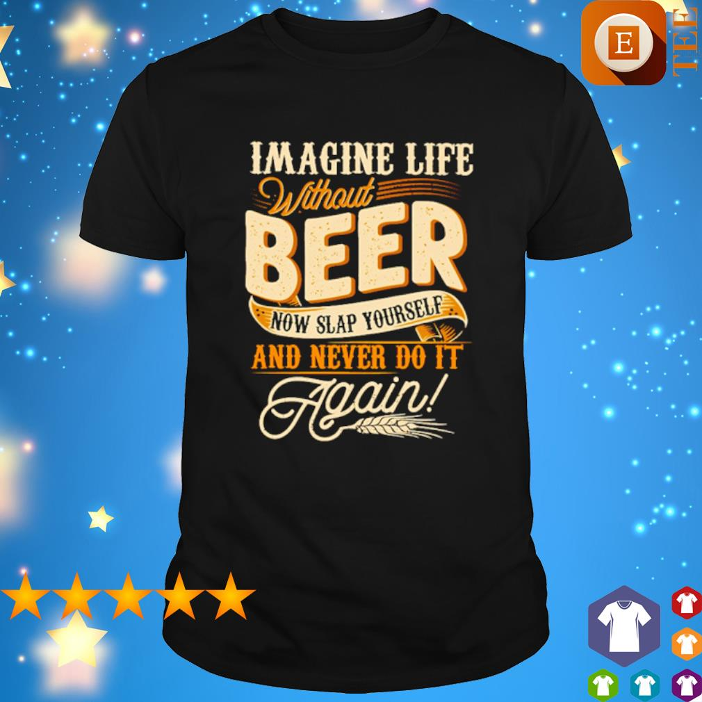 Imagine life without beer now slap yourself and never do it shirt