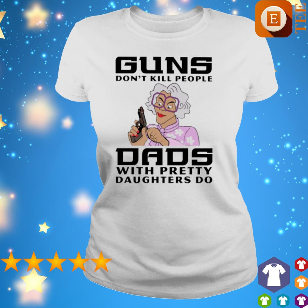 Madea Guns Don T Kill People Dads With Pretty Daughters Do Shirt Hoodie Sweater Long Sleeve And Tank Top