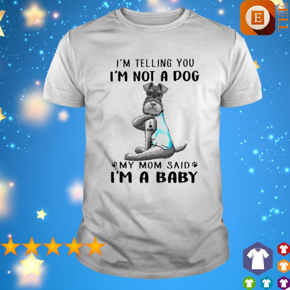 Miniature Schnauzer I'm telling you I'm not a dog my Mom said I'm a baby shirt