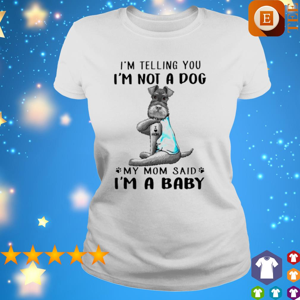 Miniature Schnauzer I'm telling you I'm not a dog my Mom said I'm a baby s 4