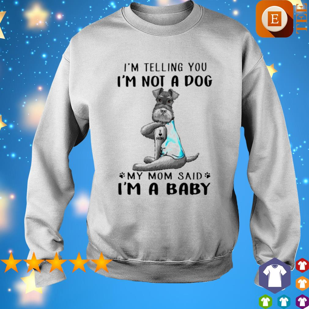 Miniature Schnauzer I'm telling you I'm not a dog my Mom said I'm a baby s 8