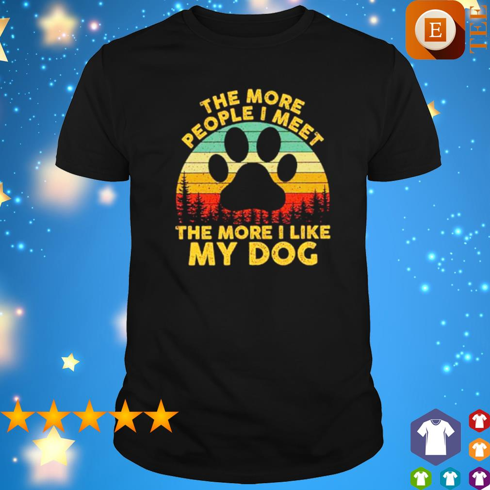 The more people I meet the more I like my dog vintage shirt