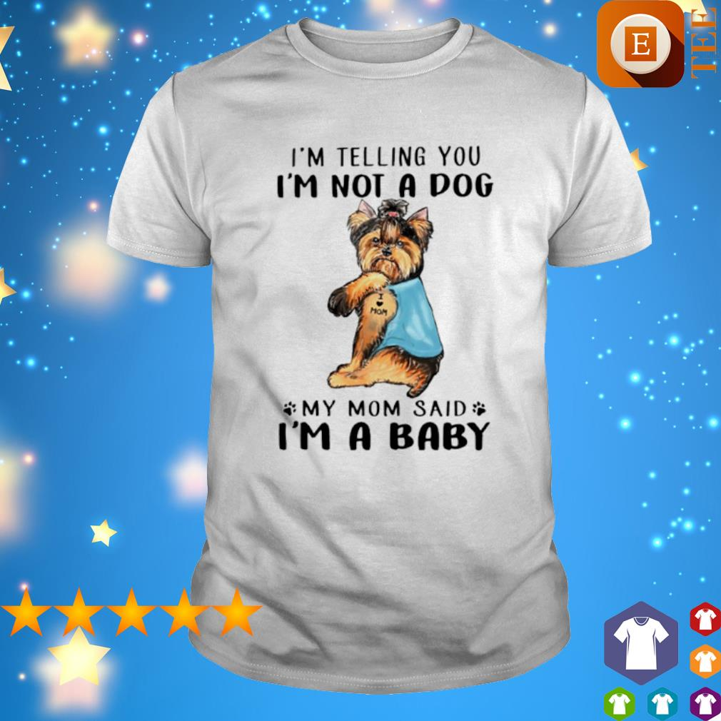 Yorkshire Terrier I'm telling you I'm not a dog my Mom said I'm a baby shirt