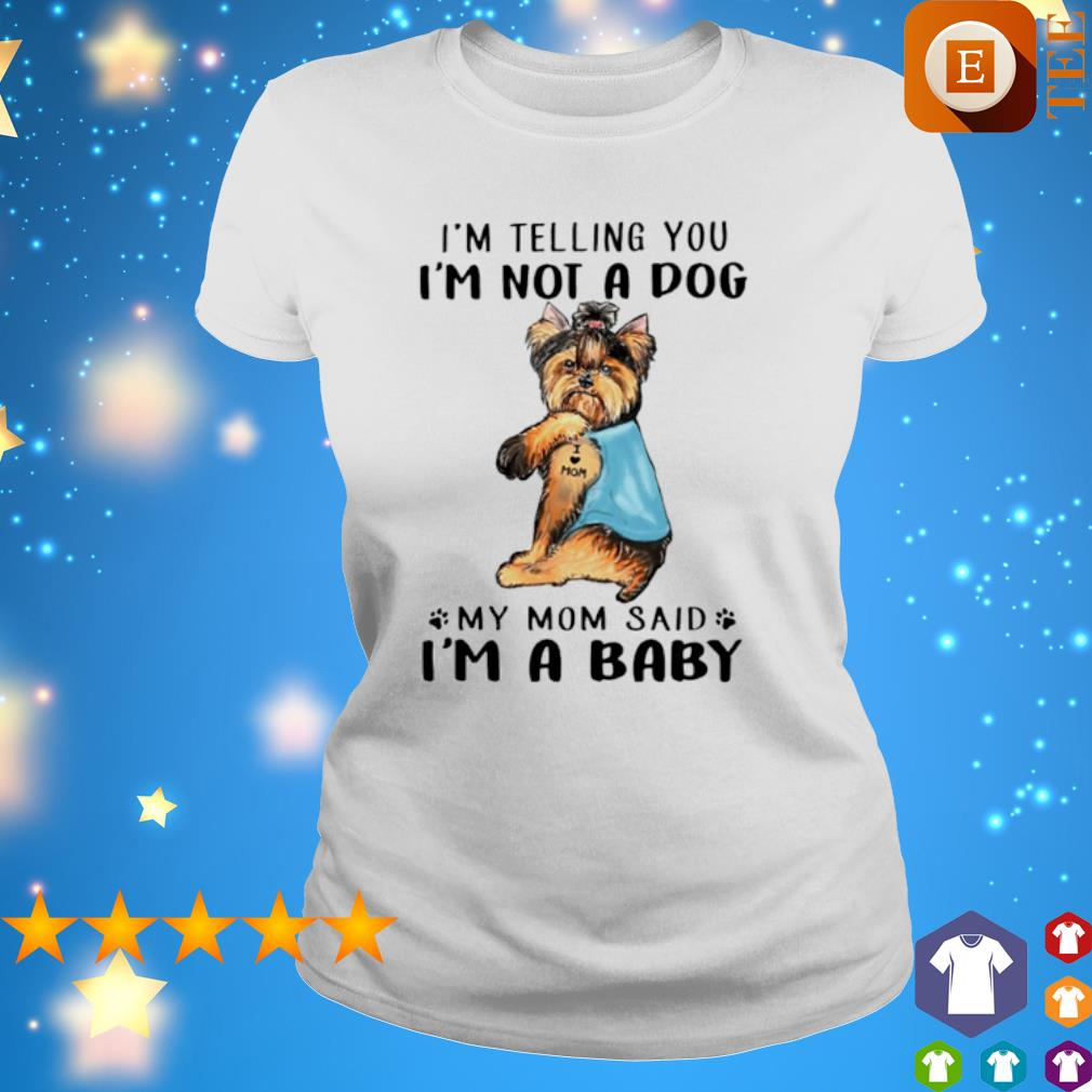 Yorkshire Terrier I'm telling you I'm not a dog my Mom said I'm a baby s 4