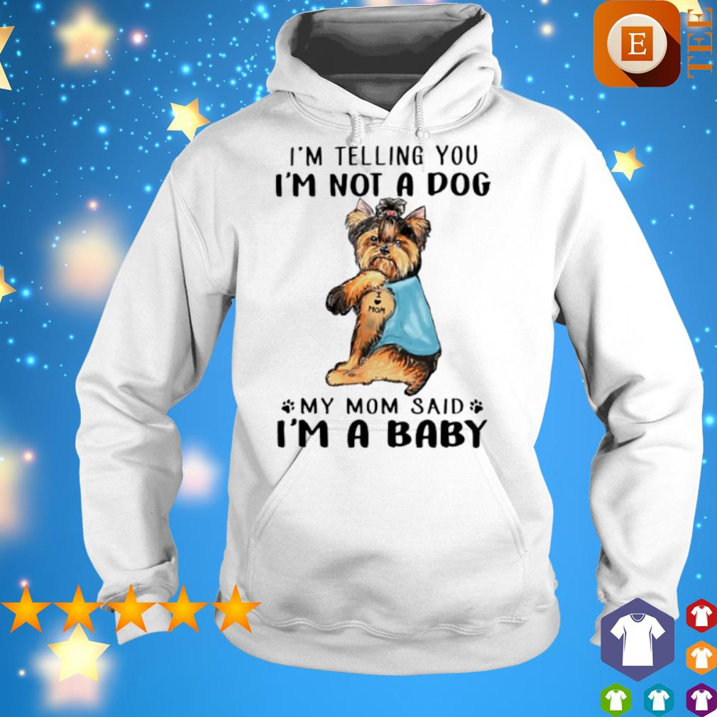 Yorkshire Terrier I'm telling you I'm not a dog my Mom said I'm a baby s 5
