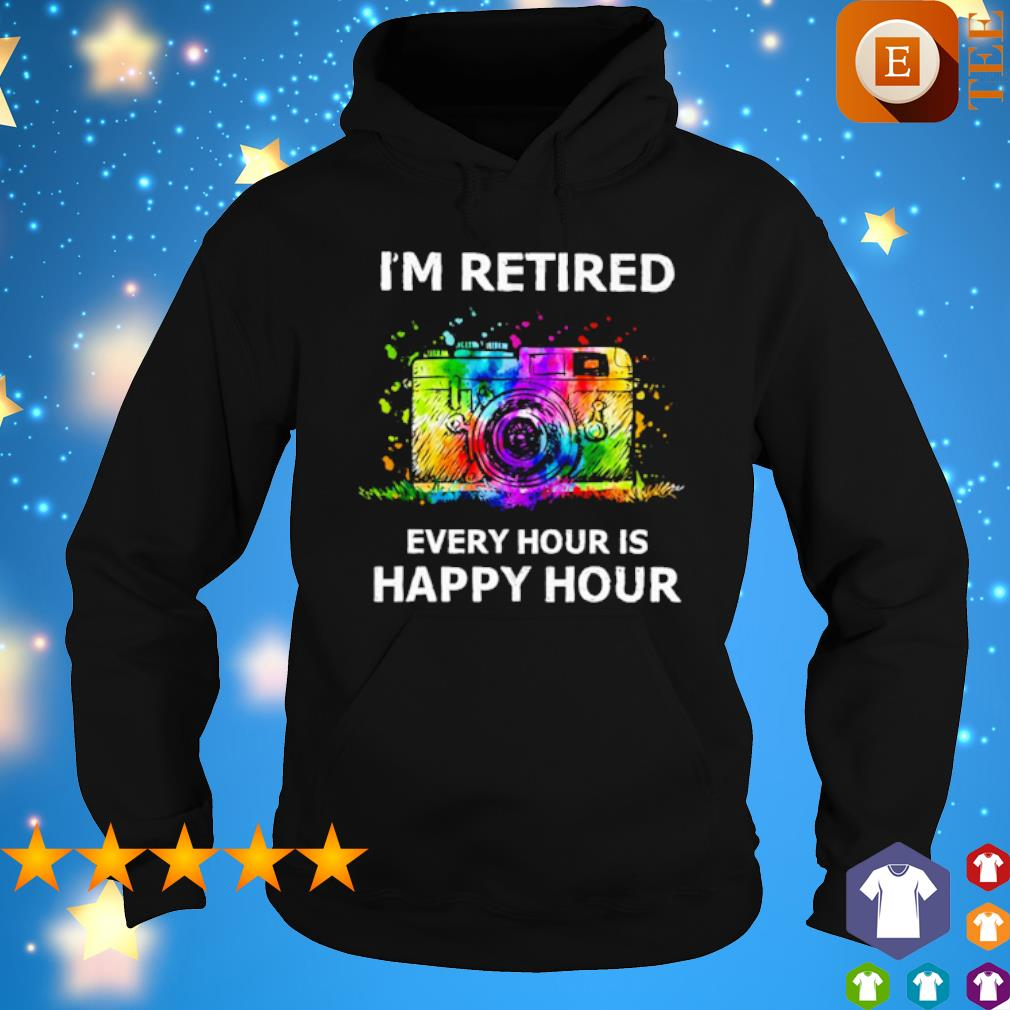 Camera I'm retired every hour is happy hour s hoodie