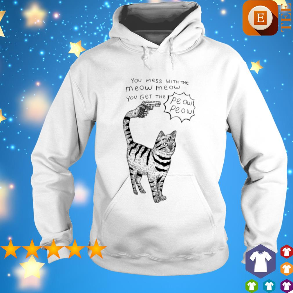 Cat you mess with the meow meow you get the peow peow s hoodie
