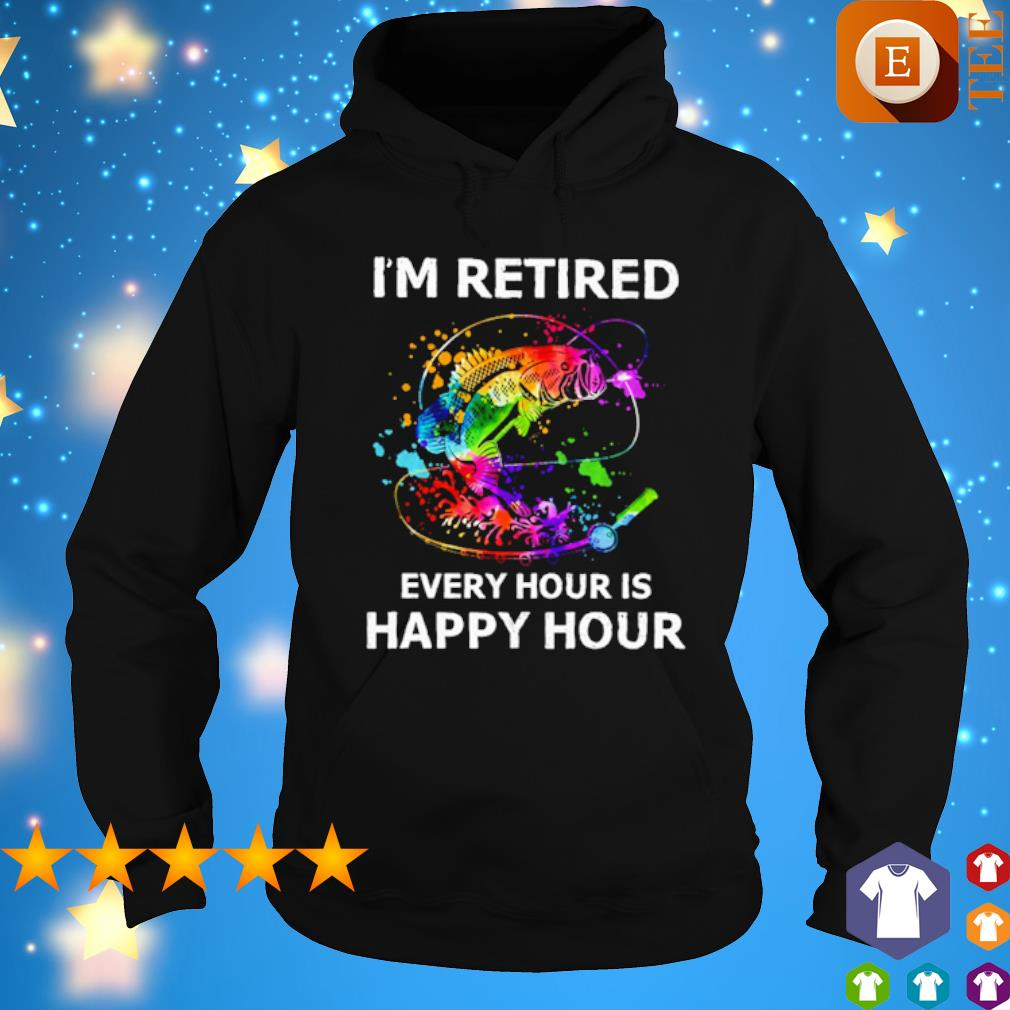 Fishing I'm retired every hour is happy hour s hoodie