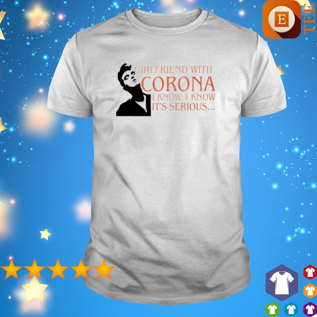 Girlfriend with corona I know I know it's serious shirt