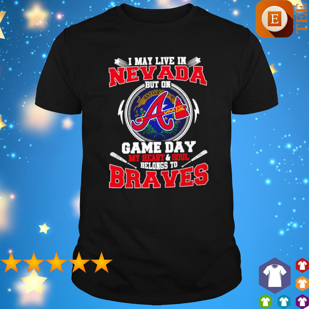 I may live in Nevada but on game day my heart and soul belongs to Braves shirt