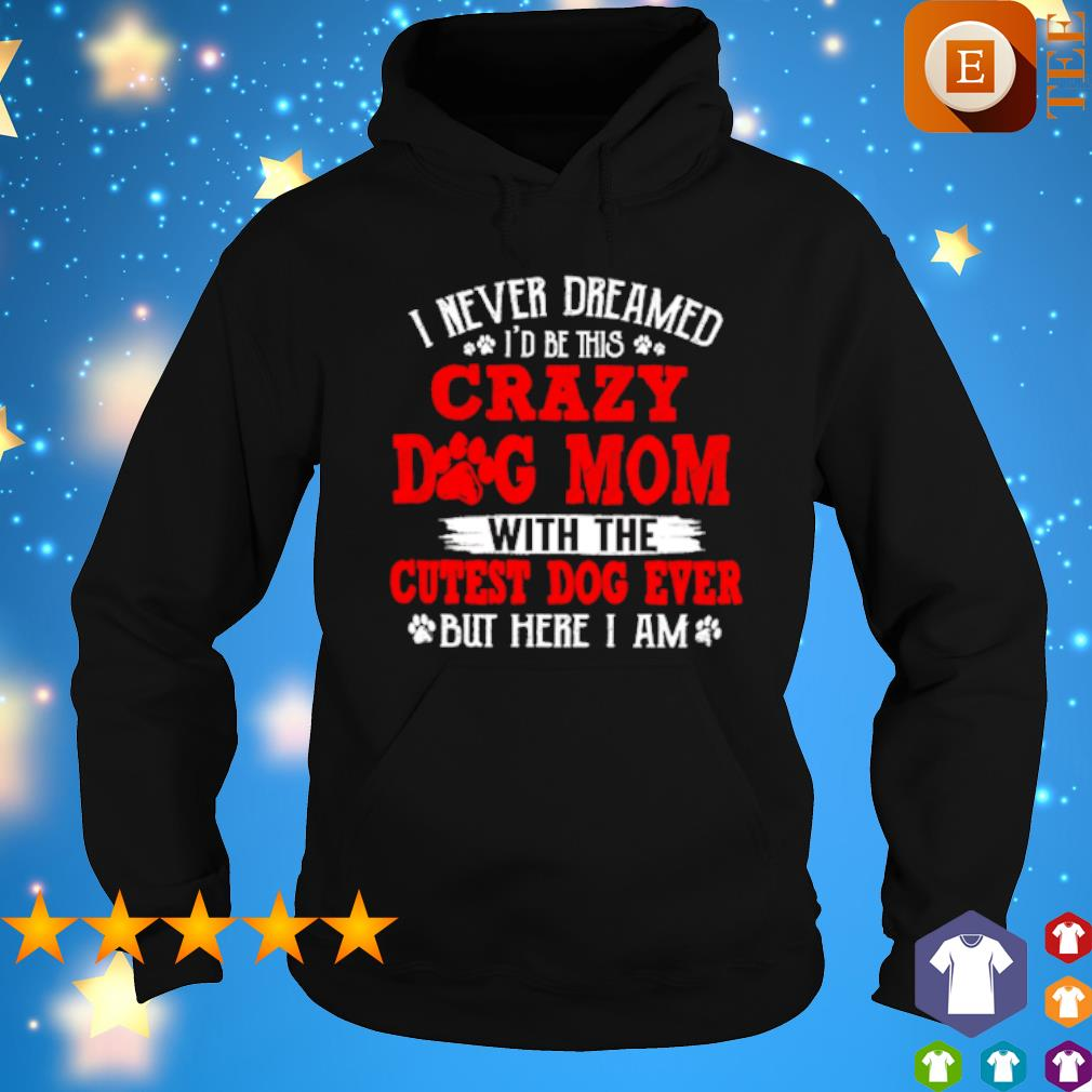 I never dreamed I'd be this crazy Dog Mom with the cutest dog ever s hoodie