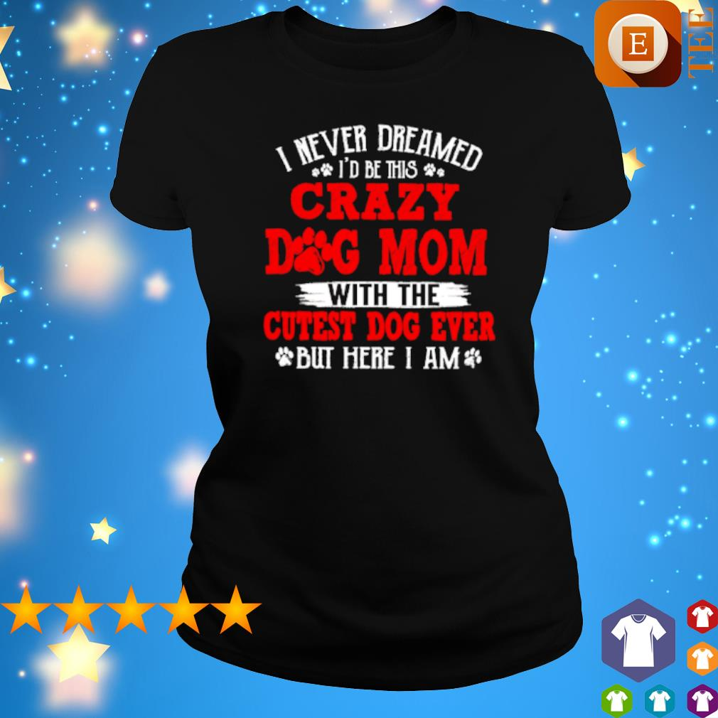 I never dreamed I'd be this crazy Dog Mom with the cutest dog ever s ladies tee