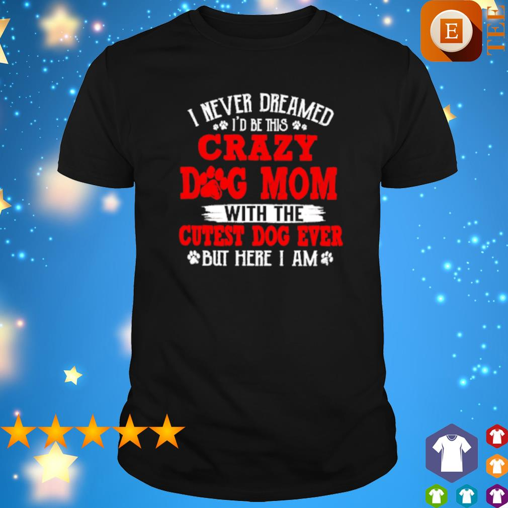 I never dreamed I'd be this crazy Dog Mom with the cutest dog ever shirt