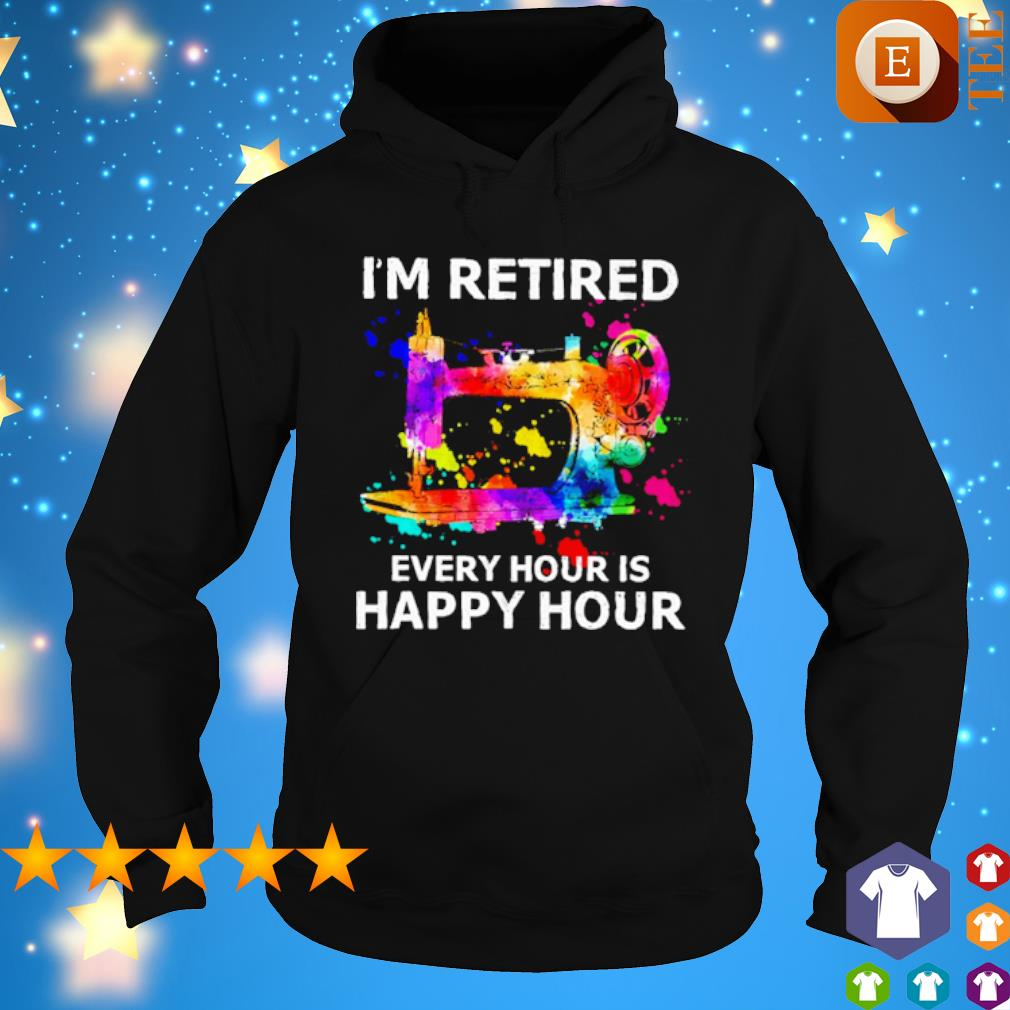 Sewing I'm retired every hour is happy hour s hoodie