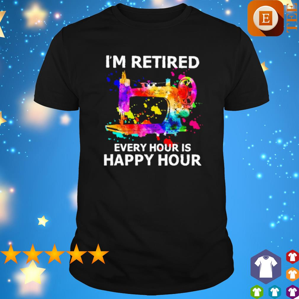 Sewing I'm retired every hour is happy hour shirt