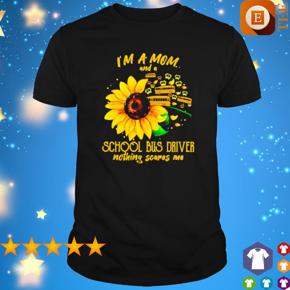 Sunflower I'm a Mom and a school bus driver nothing scares me shirt