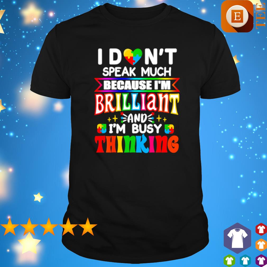 Autism I don't speak much because I'm brilliant and I'm busy thinking shirt