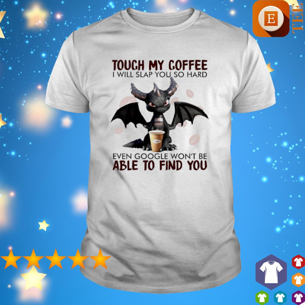 Dragon touch my coffee I will slap you so hard even google shirt