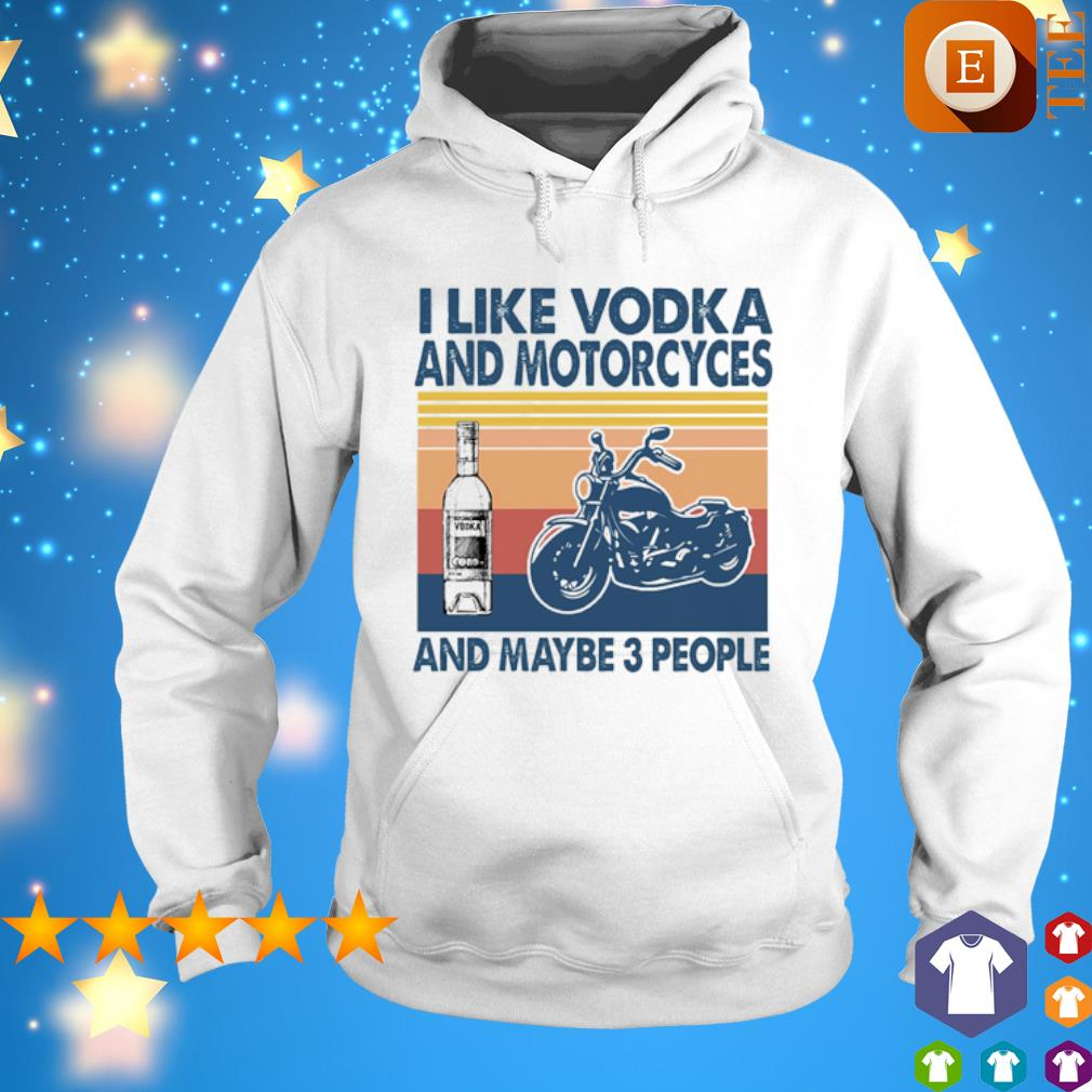 I like Vodka and Motorcyces and maybe 3 people vintage s hoodie