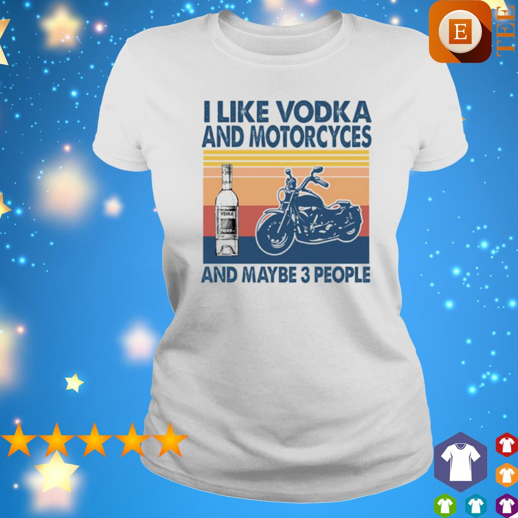 I like Vodka and Motorcyces and maybe 3 people vintage s ladies tee
