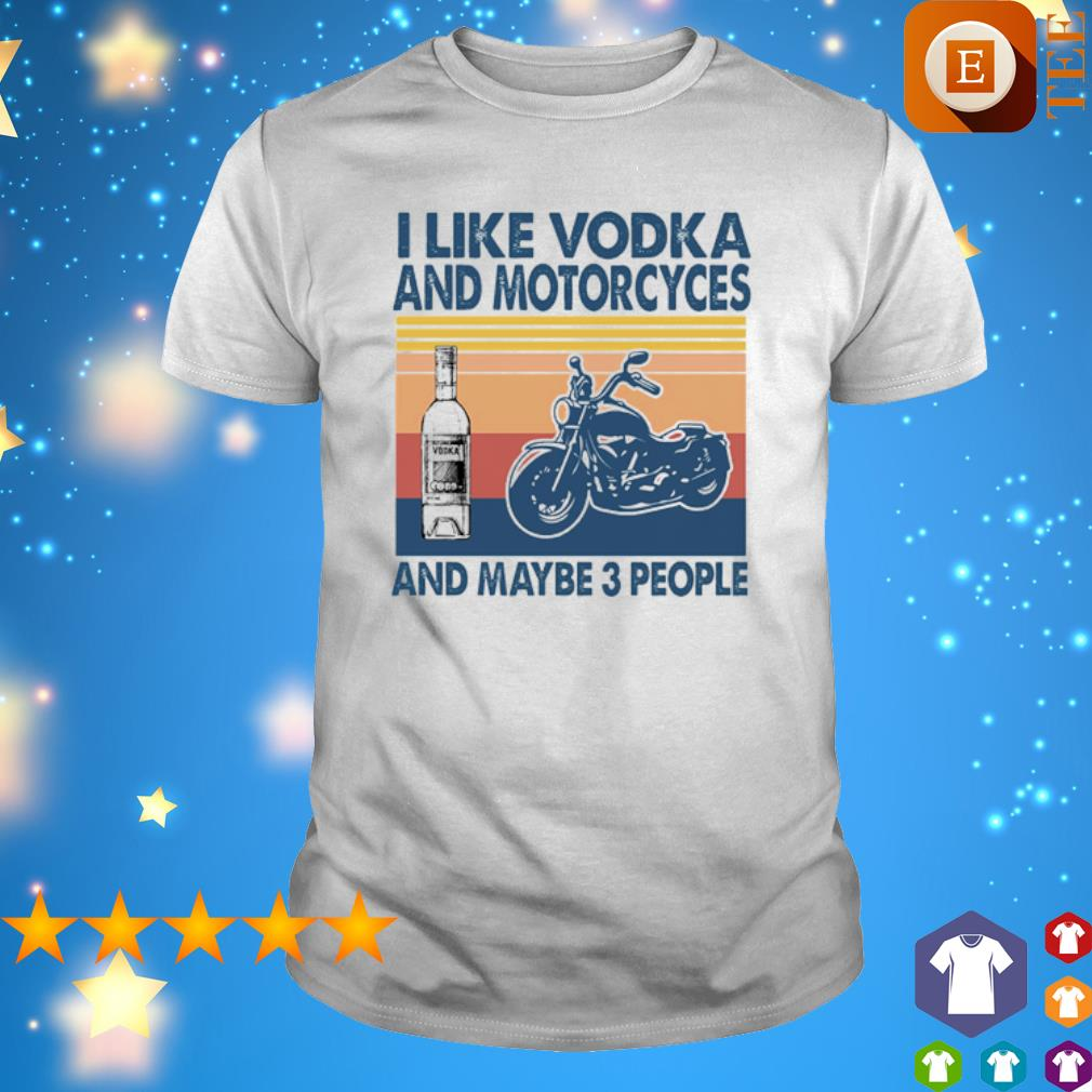 I like Vodka and Motorcyces and maybe 3 people vintage shirt