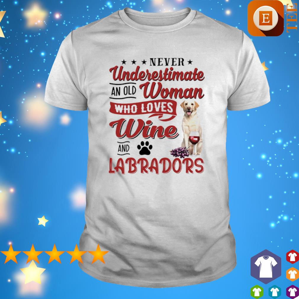 Never underestimate an old woman who loves Wine and Labradors shirt