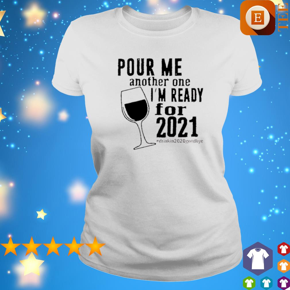 Pour me another one I'm ready for 2021 s ladies tee