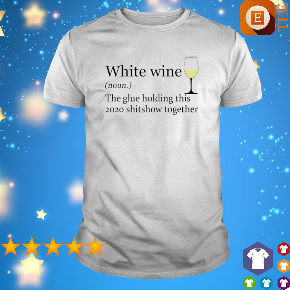 Whie wine the glue holding this 2020 shitshow together shirt