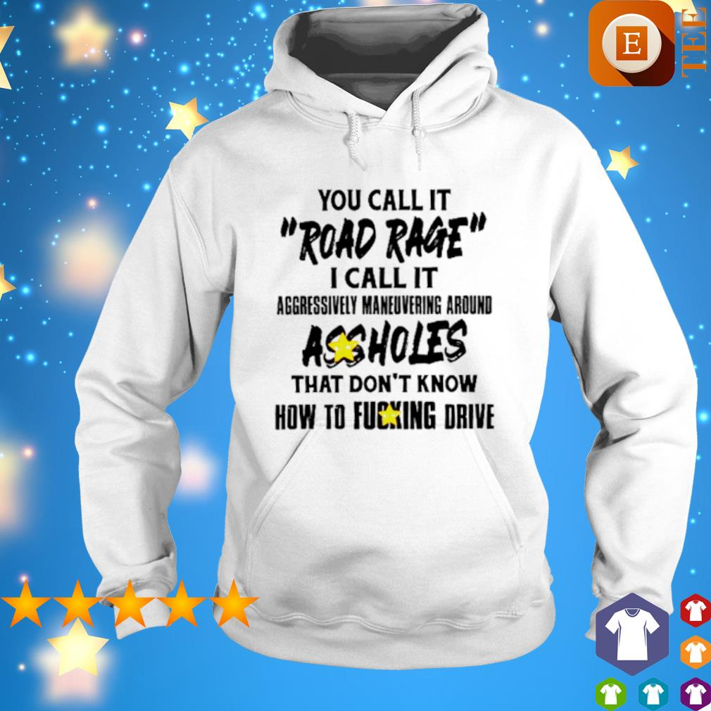 You call it road rage I call it aggressive maneuvering around assholes s hoodie