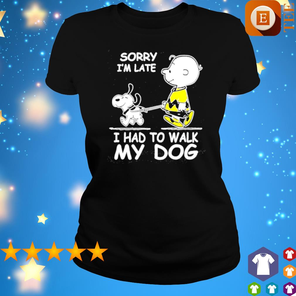 Charlie Brown sorry I'm late I had to walk my dog Snoopy s ladies tee