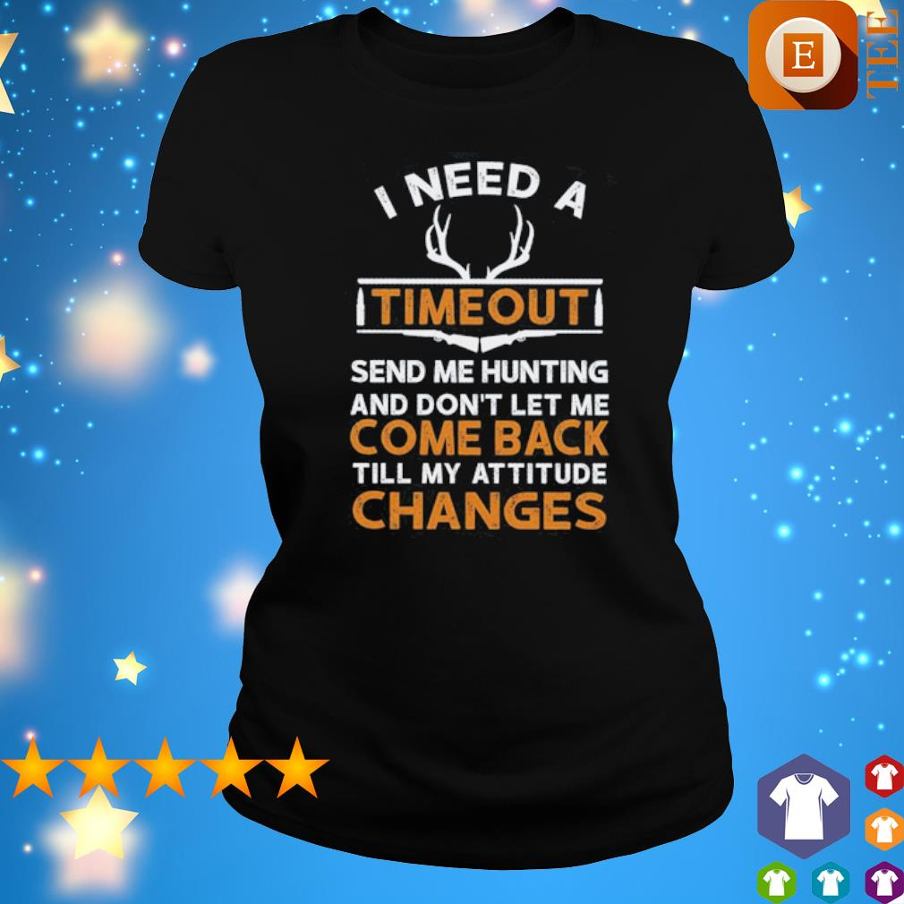 I need a timeout send me hunting and don't let me come back s ladies tee