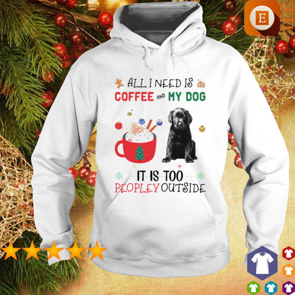 All I need is coffee and my dog it is too peopley outside Christmas s hoodie