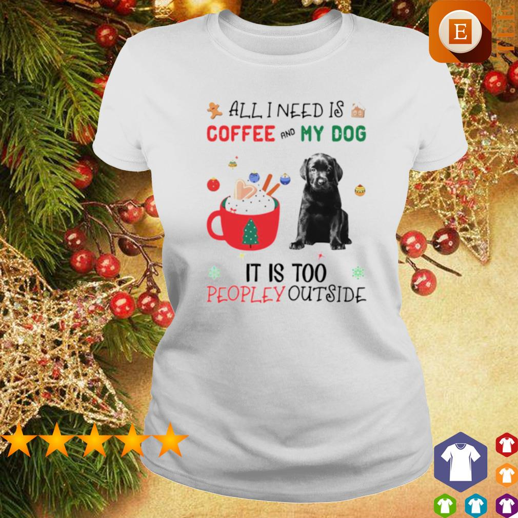 All I need is coffee and my dog it is too peopley outside Christmas s ladies tee