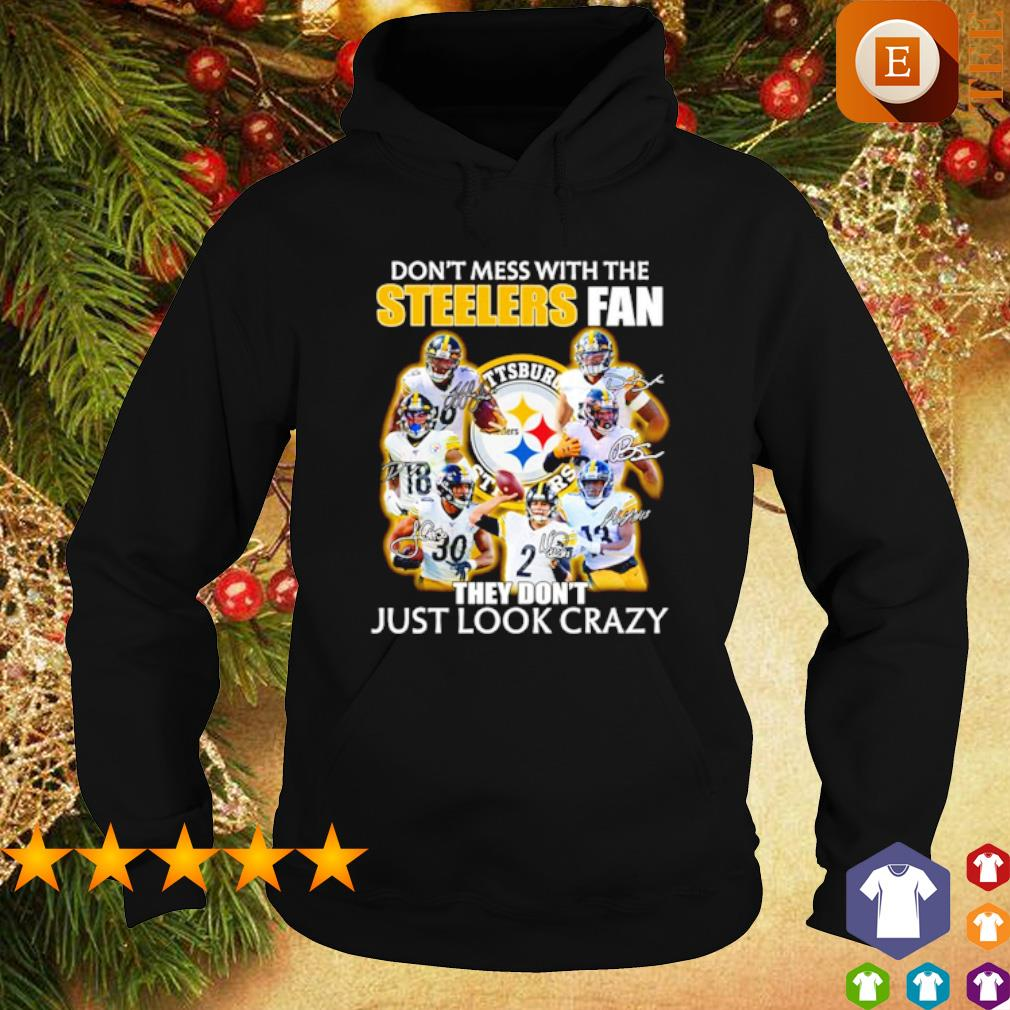 Don't mess with the Steelers fan they don't just look crazy s hoodie