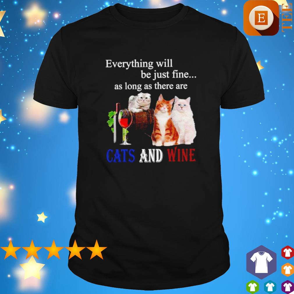 Everything will be just fine as long as there are cats and wine shirt