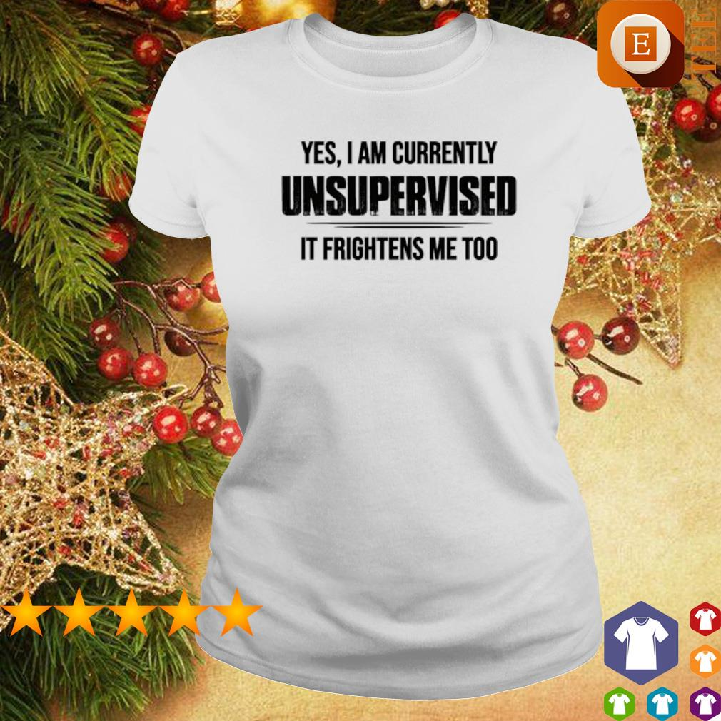 Yes I am currently unsupervised it frightens me too s ladies tee