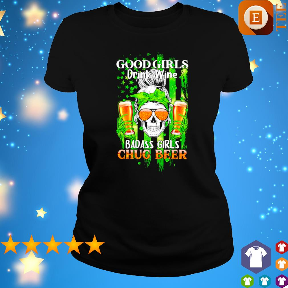 Good girls drink wine badass girls chug beer St Patrick's day s ladies tee