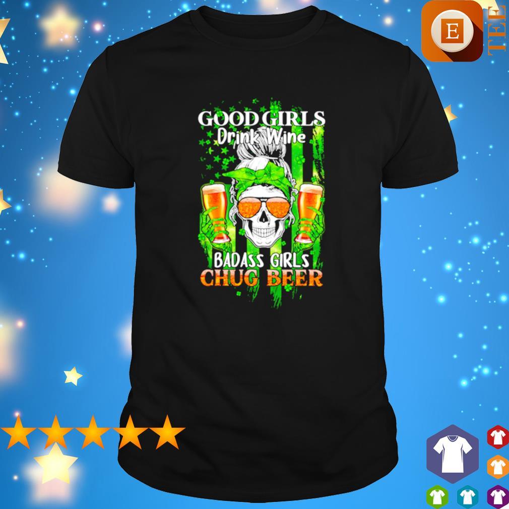 Good girls drink wine badass girls chug beer St Patrick's day shirt